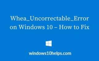 Решения для Whea_Uncorrectable_Error в Windows 10