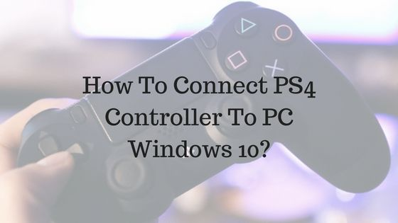 Connect PS4 Controller to Windows 10 – How To Fix